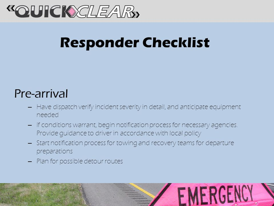 Responder Checklist Pre-arrival – Have dispatch verify incident severity in detail, and anticipate equipment needed – If conditions warrant, begin notification process for necessary agencies.