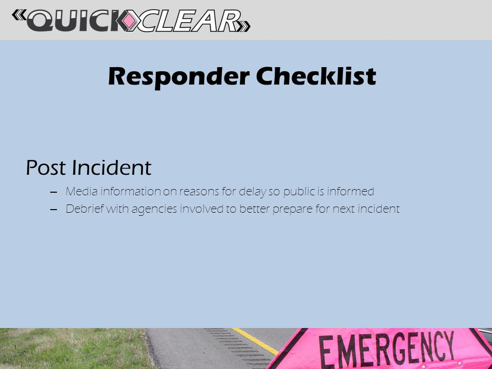 Responder Checklist Post Incident – Media information on reasons for delay so public is informed – Debrief with agencies involved to better prepare for next incident