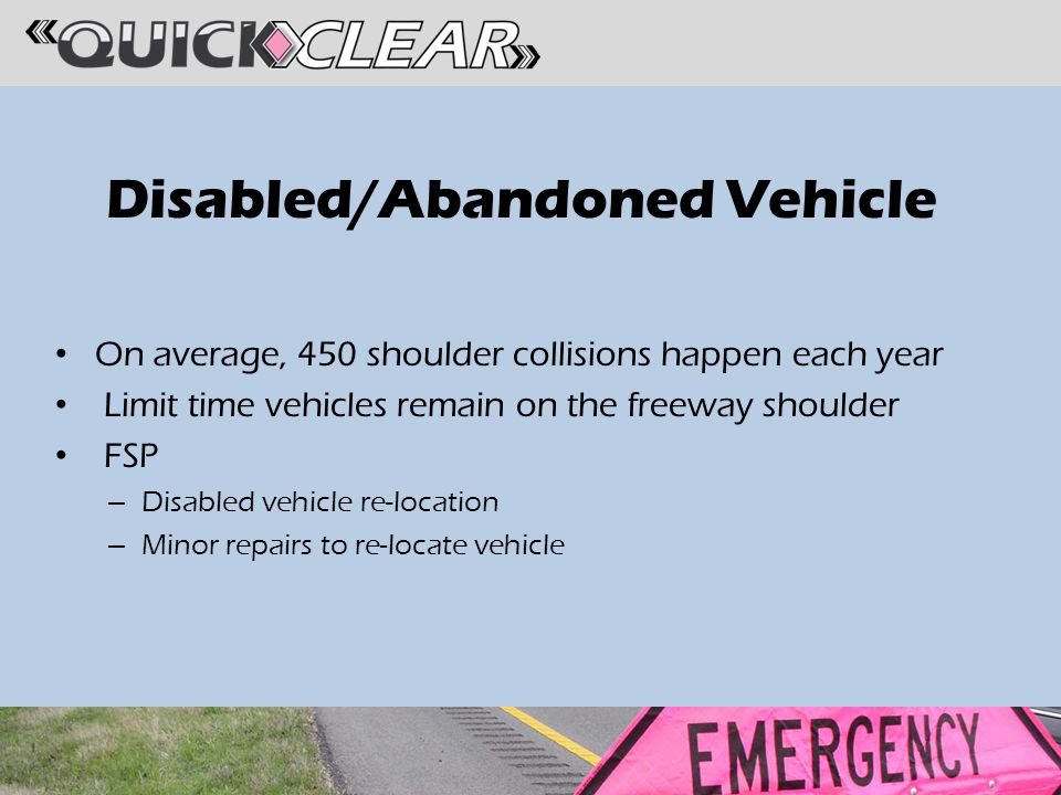 Disabled/Abandoned Vehicle On average, 450 shoulder collisions happen each year Limit time vehicles remain on the freeway shoulder FSP – Disabled vehicle re-location – Minor repairs to re-locate vehicle