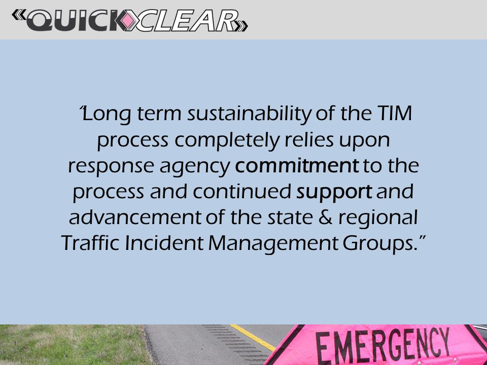 Long term sustainability of the TIM process completely relies upon response agency commitment to the process and continued support and advancement of the state & regional Traffic Incident Management Groups.