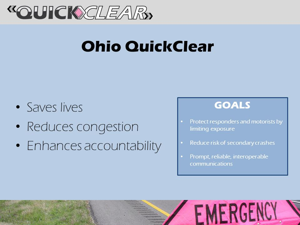 Ohio QuickClear Saves lives Reduces congestion Enhances accountability GOALS Protect responders and motorists by limiting exposure Reduce risk of secondary crashes Prompt, reliable, interoperable communications