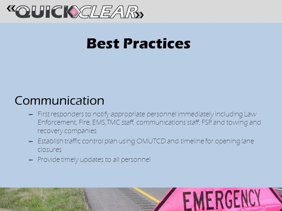 Best Practices Communication – First responders to notify appropriate personnel immediately including Law Enforcement, Fire, EMS,TMC staff, communications staff, FSP and towing and recovery companies – Establish traffic control plan using OMUTCD and timeline for opening lane closures – Provide timely updates to all personnel
