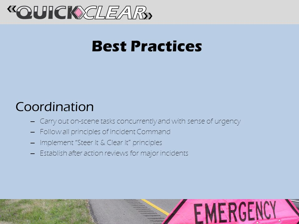 Best Practices Coordination – Carry out on-scene tasks concurrently and with sense of urgency – Follow all principles of Incident Command – Implement Steer It & Clear It principles – Establish after action reviews for major incidents