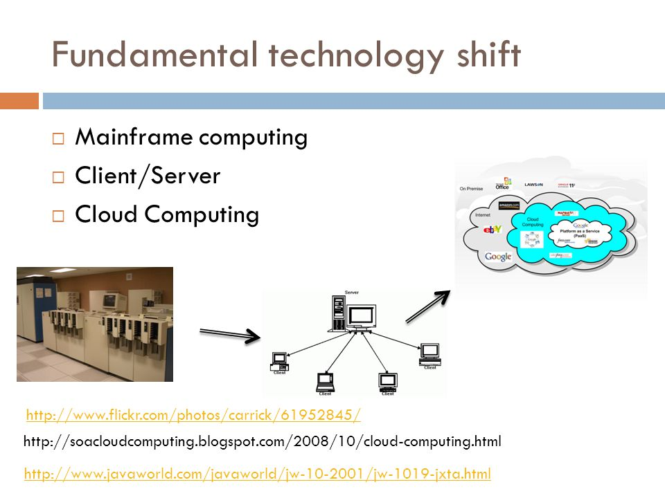 Fundamental technology shift  Mainframe computing  Client/Server  Cloud Computing http://www.flickr.com/photos/carrick/61952845/ http://soacloudcomputing.blogspot.com/2008/10/cloud-computing.html http://www.javaworld.com/javaworld/jw-10-2001/jw-1019-jxta.html