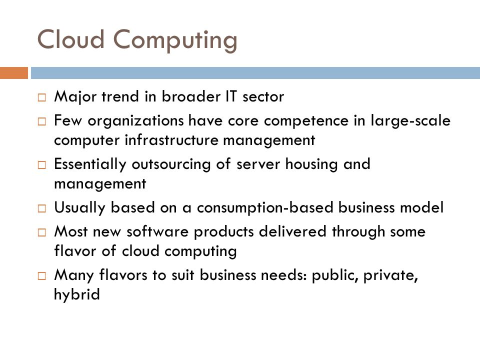 Cloud Computing  Major trend in broader IT sector  Few organizations have core competence in large-scale computer infrastructure management  Essentially outsourcing of server housing and management  Usually based on a consumption-based business model  Most new software products delivered through some flavor of cloud computing  Many flavors to suit business needs: public, private, hybrid