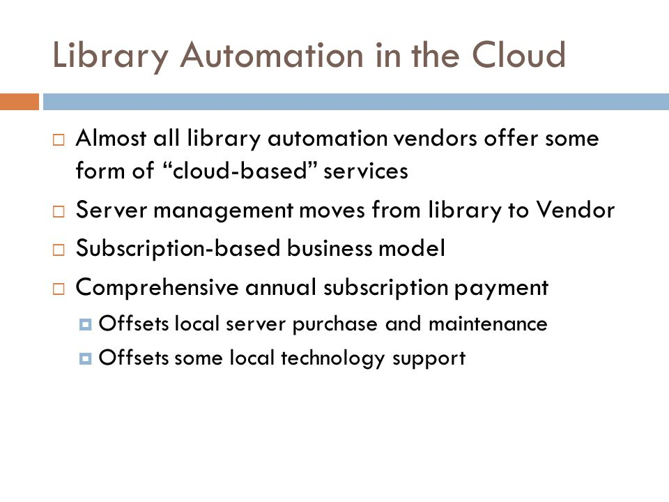Library Automation in the Cloud  Almost all library automation vendors offer some form of cloud-based services  Server management moves from library to Vendor  Subscription-based business model  Comprehensive annual subscription payment  Offsets local server purchase and maintenance  Offsets some local technology support