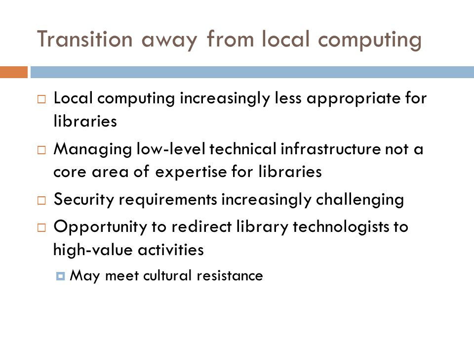 Transition away from local computing  Local computing increasingly less appropriate for libraries  Managing low-level technical infrastructure not a core area of expertise for libraries  Security requirements increasingly challenging  Opportunity to redirect library technologists to high-value activities  May meet cultural resistance