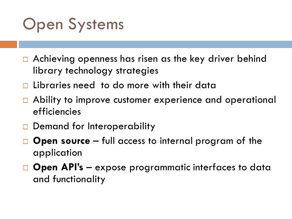 Open Systems  Achieving openness has risen as the key driver behind library technology strategies  Libraries need to do more with their data  Ability to improve customer experience and operational efficiencies  Demand for Interoperability  Open source – full access to internal program of the application  Open API's – expose programmatic interfaces to data and functionality