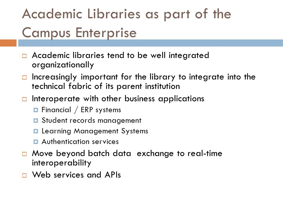 Academic Libraries as part of the Campus Enterprise  Academic libraries tend to be well integrated organizationally  Increasingly important for the library to integrate into the technical fabric of its parent institution  Interoperate with other business applications  Financial / ERP systems  Student records management  Learning Management Systems  Authentication services  Move beyond batch data exchange to real-time interoperability  Web services and APIs