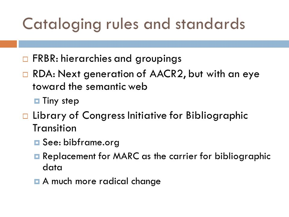 Cataloging rules and standards  FRBR: hierarchies and groupings  RDA: Next generation of AACR2, but with an eye toward the semantic web  Tiny step  Library of Congress Initiative for Bibliographic Transition  See: bibframe.org  Replacement for MARC as the carrier for bibliographic data  A much more radical change