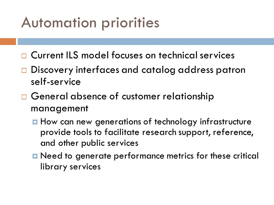 Automation priorities  Current ILS model focuses on technical services  Discovery interfaces and catalog address patron self-service  General absence of customer relationship management  How can new generations of technology infrastructure provide tools to facilitate research support, reference, and other public services  Need to generate performance metrics for these critical library services