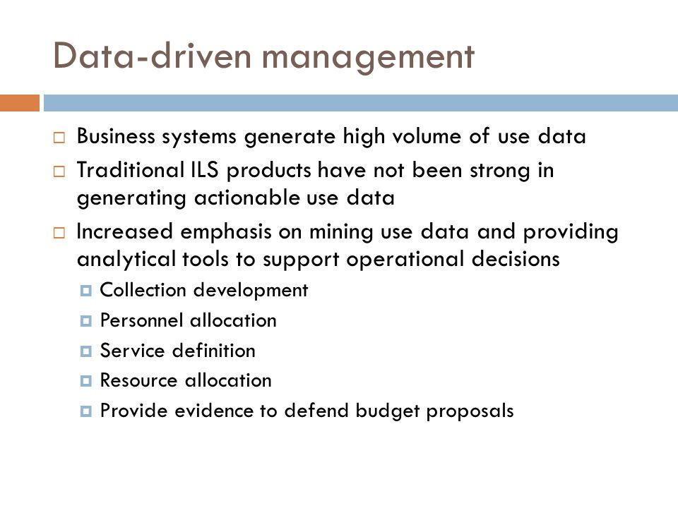 Data-driven management  Business systems generate high volume of use data  Traditional ILS products have not been strong in generating actionable use data  Increased emphasis on mining use data and providing analytical tools to support operational decisions  Collection development  Personnel allocation  Service definition  Resource allocation  Provide evidence to defend budget proposals