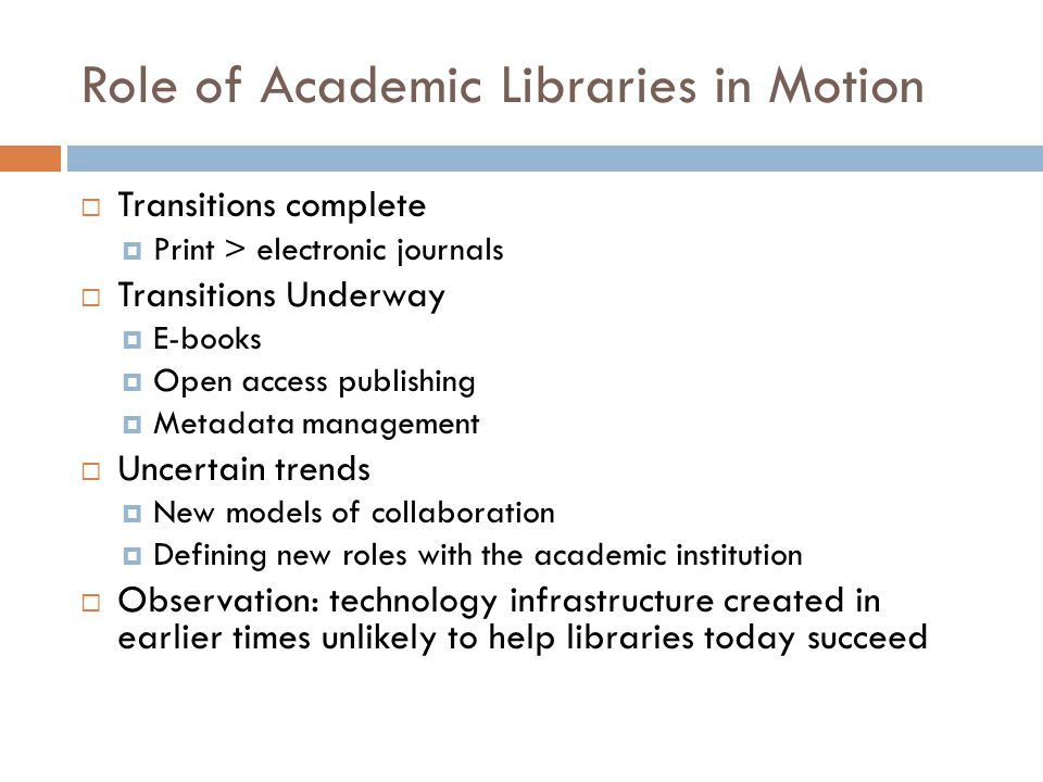 Role of Academic Libraries in Motion  Transitions complete  Print > electronic journals  Transitions Underway  E-books  Open access publishing  Metadata management  Uncertain trends  New models of collaboration  Defining new roles with the academic institution  Observation: technology infrastructure created in earlier times unlikely to help libraries today succeed