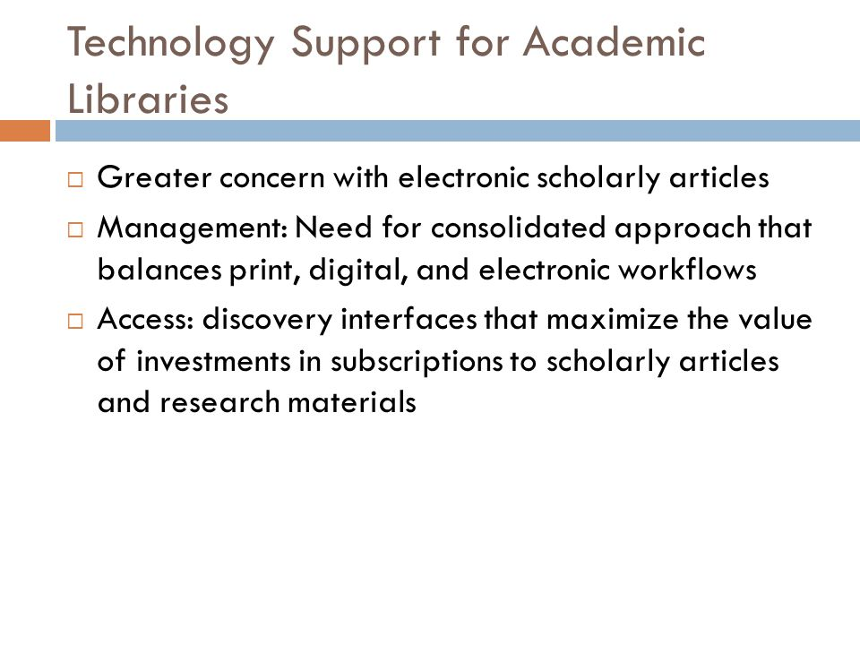 Technology Support for Academic Libraries  Greater concern with electronic scholarly articles  Management: Need for consolidated approach that balances print, digital, and electronic workflows  Access: discovery interfaces that maximize the value of investments in subscriptions to scholarly articles and research materials