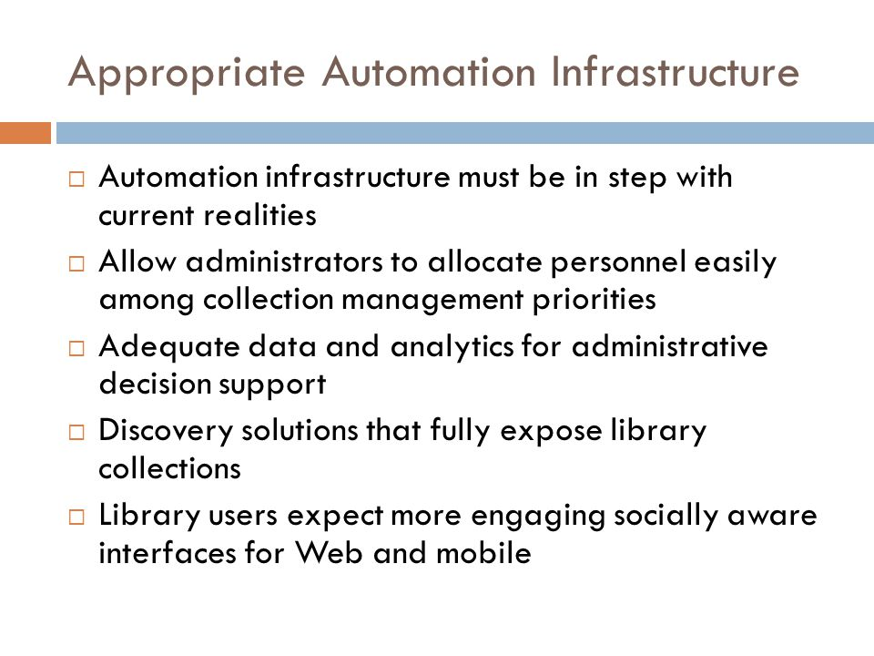Appropriate Automation Infrastructure  Automation infrastructure must be in step with current realities  Allow administrators to allocate personnel easily among collection management priorities  Adequate data and analytics for administrative decision support  Discovery solutions that fully expose library collections  Library users expect more engaging socially aware interfaces for Web and mobile