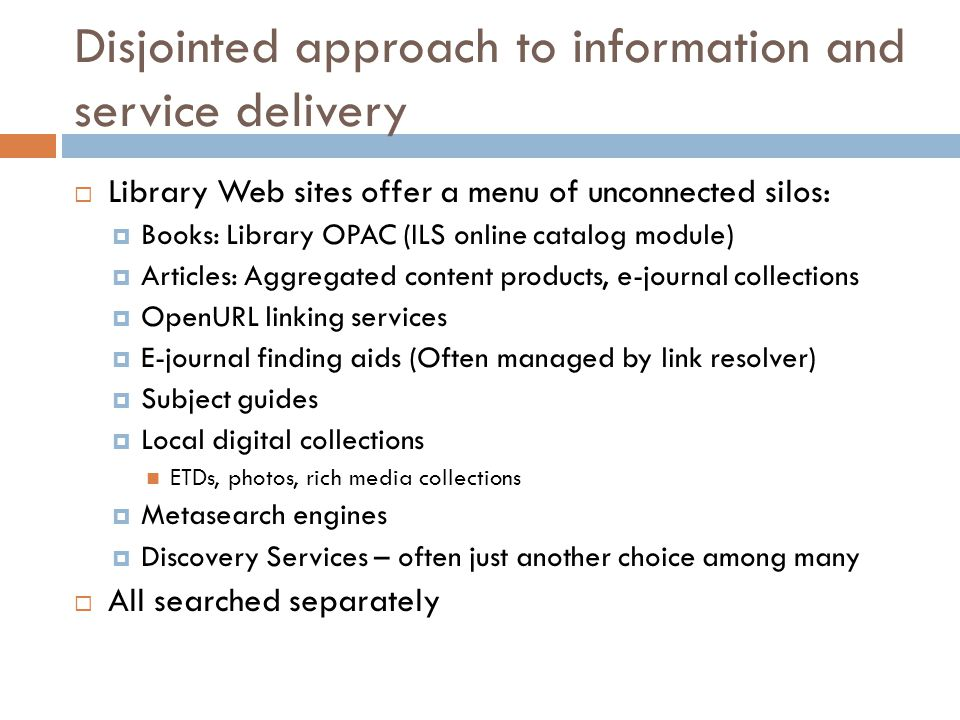 Disjointed approach to information and service delivery  Library Web sites offer a menu of unconnected silos:  Books: Library OPAC (ILS online catalog module)  Articles: Aggregated content products, e-journal collections  OpenURL linking services  E-journal finding aids (Often managed by link resolver)  Subject guides  Local digital collections ETDs, photos, rich media collections  Metasearch engines  Discovery Services – often just another choice among many  All searched separately