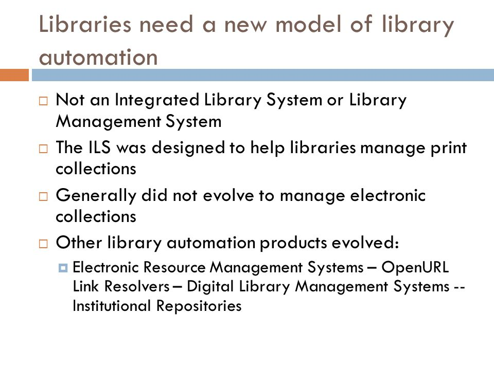 Libraries need a new model of library automation  Not an Integrated Library System or Library Management System  The ILS was designed to help libraries manage print collections  Generally did not evolve to manage electronic collections  Other library automation products evolved:  Electronic Resource Management Systems – OpenURL Link Resolvers – Digital Library Management Systems -- Institutional Repositories