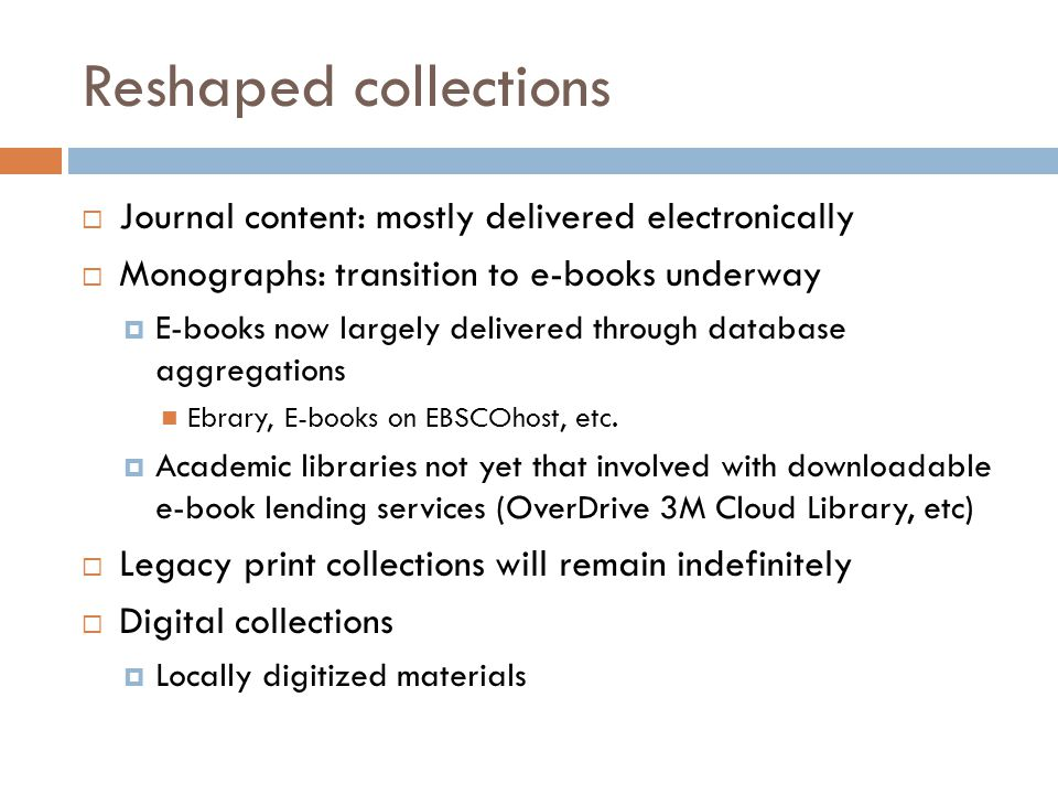 Reshaped collections  Journal content: mostly delivered electronically  Monographs: transition to e-books underway  E-books now largely delivered through database aggregations Ebrary, E-books on EBSCOhost, etc.