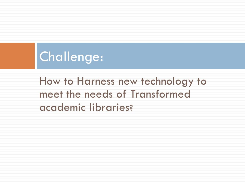 How to Harness new technology to meet the needs of Transformed academic libraries Challenge: