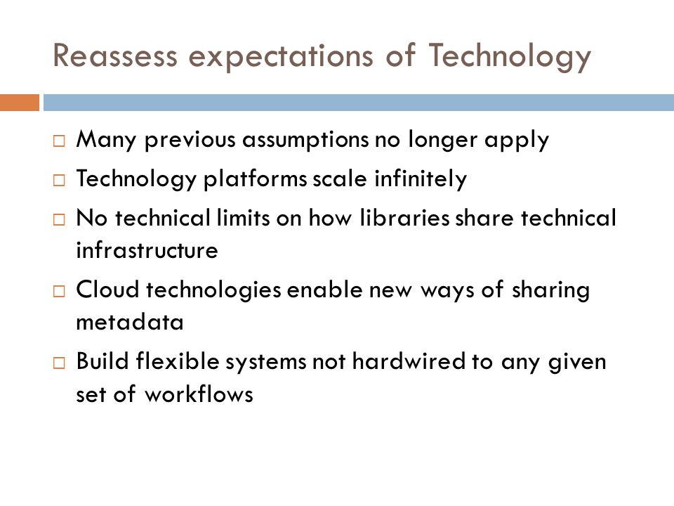 Reassess expectations of Technology  Many previous assumptions no longer apply  Technology platforms scale infinitely  No technical limits on how libraries share technical infrastructure  Cloud technologies enable new ways of sharing metadata  Build flexible systems not hardwired to any given set of workflows