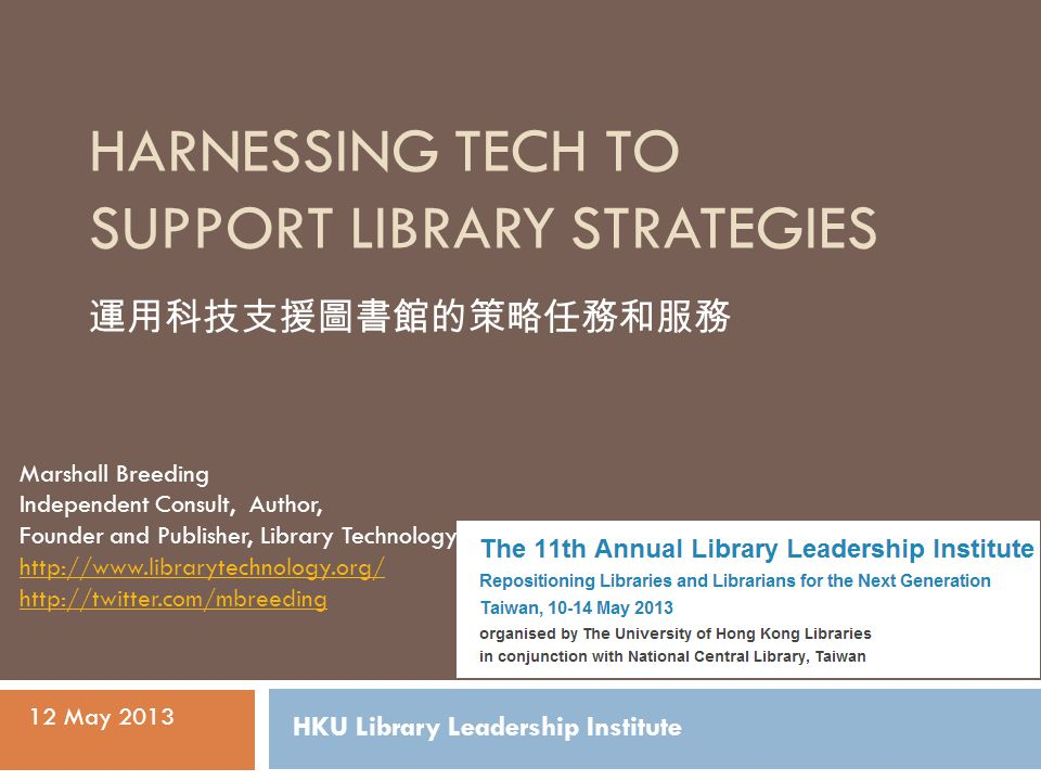 HARNESSING TECH TO SUPPORT LIBRARY STRATEGIES Marshall Breeding Independent Consult, Author, Founder and Publisher, Library Technology Guides http://www.librarytechnology.org/ http://twitter.com/mbreeding 12 May 2013 HKU Library Leadership Institute 運用科技支援圖書館的策略任務和服務