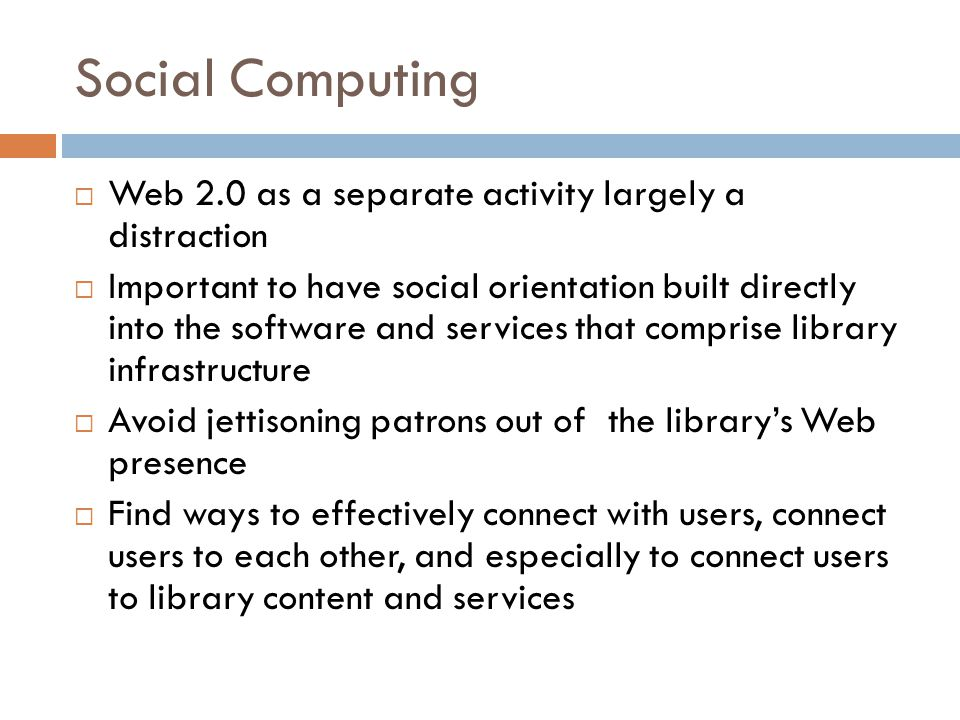 Social Computing  Web 2.0 as a separate activity largely a distraction  Important to have social orientation built directly into the software and services that comprise library infrastructure  Avoid jettisoning patrons out of the library's Web presence  Find ways to effectively connect with users, connect users to each other, and especially to connect users to library content and services