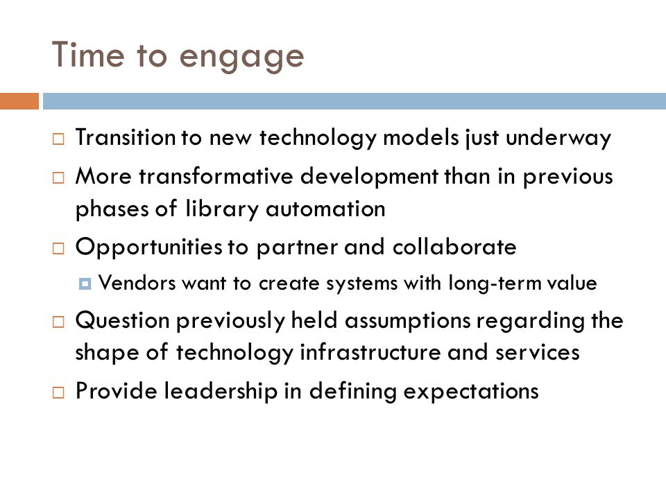 Time to engage  Transition to new technology models just underway  More transformative development than in previous phases of library automation  Opportunities to partner and collaborate  Vendors want to create systems with long-term value  Question previously held assumptions regarding the shape of technology infrastructure and services  Provide leadership in defining expectations