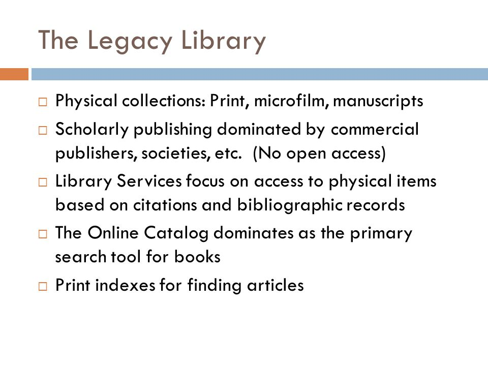 The Legacy Library  Physical collections: Print, microfilm, manuscripts  Scholarly publishing dominated by commercial publishers, societies, etc.
