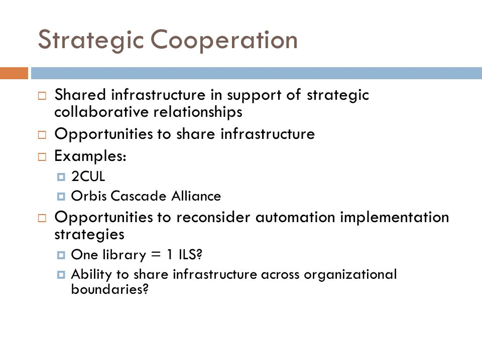 Strategic Cooperation  Shared infrastructure in support of strategic collaborative relationships  Opportunities to share infrastructure  Examples:  2CUL  Orbis Cascade Alliance  Opportunities to reconsider automation implementation strategies  One library = 1 ILS.