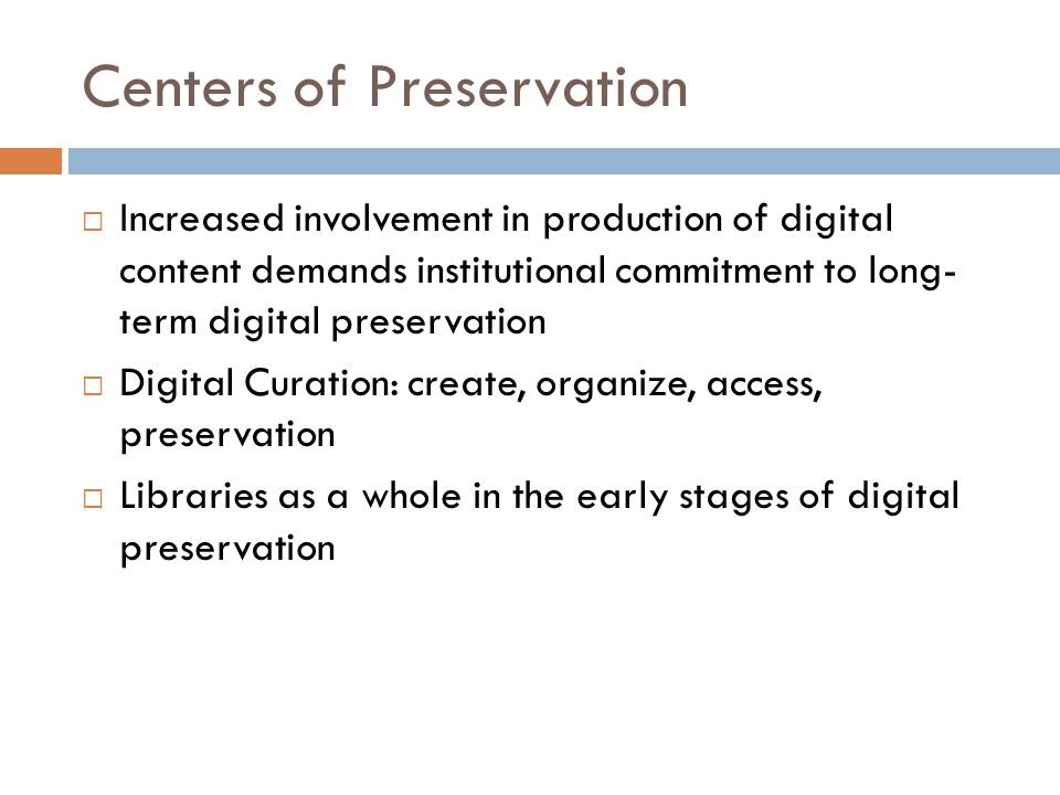 Centers of Preservation  Increased involvement in production of digital content demands institutional commitment to long- term digital preservation  Digital Curation: create, organize, access, preservation  Libraries as a whole in the early stages of digital preservation