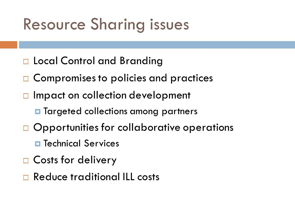 Resource Sharing issues  Local Control and Branding  Compromises to policies and practices  Impact on collection development  Targeted collections among partners  Opportunities for collaborative operations  Technical Services  Costs for delivery  Reduce traditional ILL costs