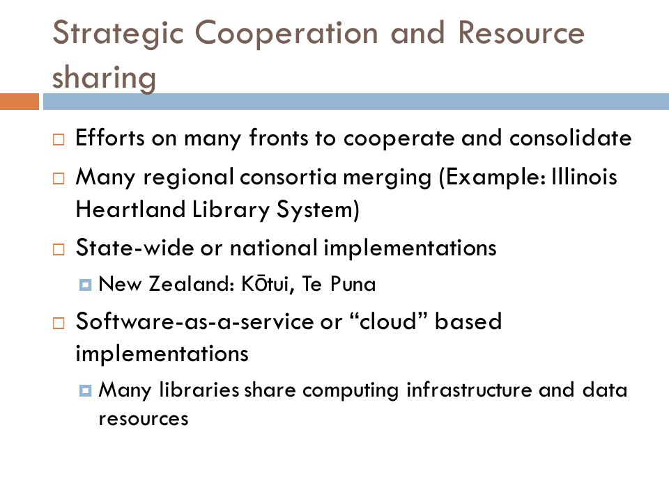 Strategic Cooperation and Resource sharing  Efforts on many fronts to cooperate and consolidate  Many regional consortia merging (Example: Illinois Heartland Library System)  State-wide or national implementations  New Zealand: K ō tui, Te Puna  Software-as-a-service or cloud based implementations  Many libraries share computing infrastructure and data resources