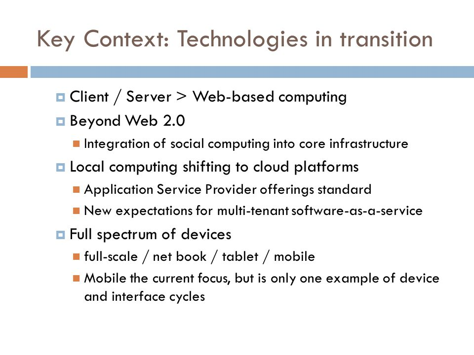Key Context: Technologies in transition  Client / Server > Web-based computing  Beyond Web 2.0 Integration of social computing into core infrastructure  Local computing shifting to cloud platforms Application Service Provider offerings standard New expectations for multi-tenant software-as-a-service  Full spectrum of devices full-scale / net book / tablet / mobile Mobile the current focus, but is only one example of device and interface cycles