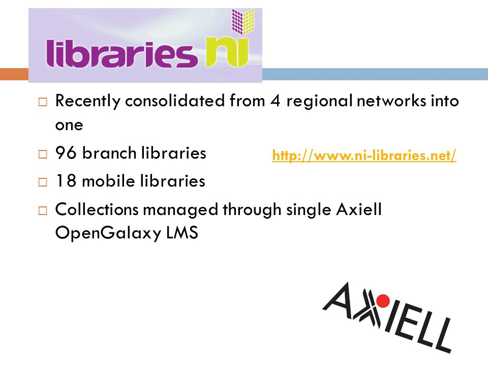 Northern Ireland  Recently consolidated from 4 regional networks into one  96 branch libraries  18 mobile libraries  Collections managed through single Axiell OpenGalaxy LMS http://www.ni-libraries.net/