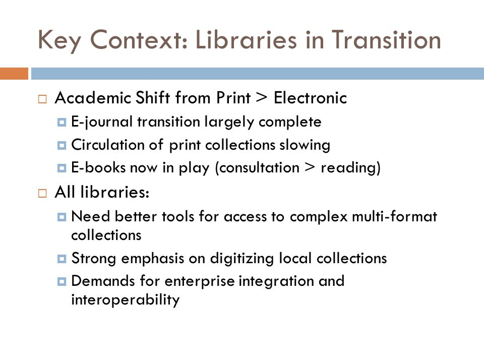 Key Context: Libraries in Transition  Academic Shift from Print > Electronic  E-journal transition largely complete  Circulation of print collections slowing  E-books now in play (consultation > reading)  All libraries:  Need better tools for access to complex multi-format collections  Strong emphasis on digitizing local collections  Demands for enterprise integration and interoperability