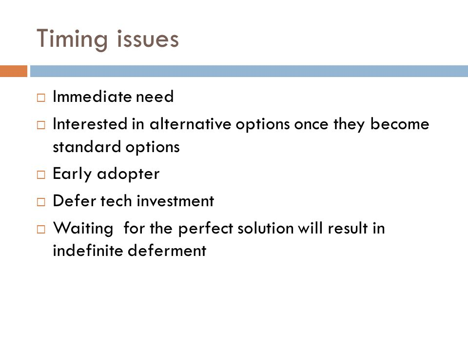 Timing issues  Immediate need  Interested in alternative options once they become standard options  Early adopter  Defer tech investment  Waiting for the perfect solution will result in indefinite deferment
