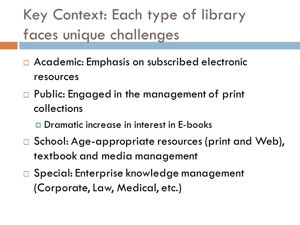 Key Context: Each type of library faces unique challenges  Academic: Emphasis on subscribed electronic resources  Public: Engaged in the management of print collections  Dramatic increase in interest in E-books  School: Age-appropriate resources (print and Web), textbook and media management  Special: Enterprise knowledge management (Corporate, Law, Medical, etc.)