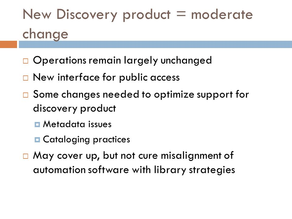 New Discovery product = moderate change  Operations remain largely unchanged  New interface for public access  Some changes needed to optimize support for discovery product  Metadata issues  Cataloging practices  May cover up, but not cure misalignment of automation software with library strategies