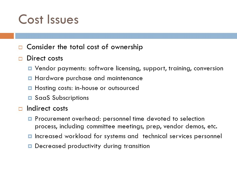 Cost Issues  Consider the total cost of ownership  Direct costs  Vendor payments: software licensing, support, training, conversion  Hardware purchase and maintenance  Hosting costs: in-house or outsourced  SaaS Subscriptions  Indirect costs  Procurement overhead: personnel time devoted to selection process, including committee meetings, prep, vendor demos, etc.