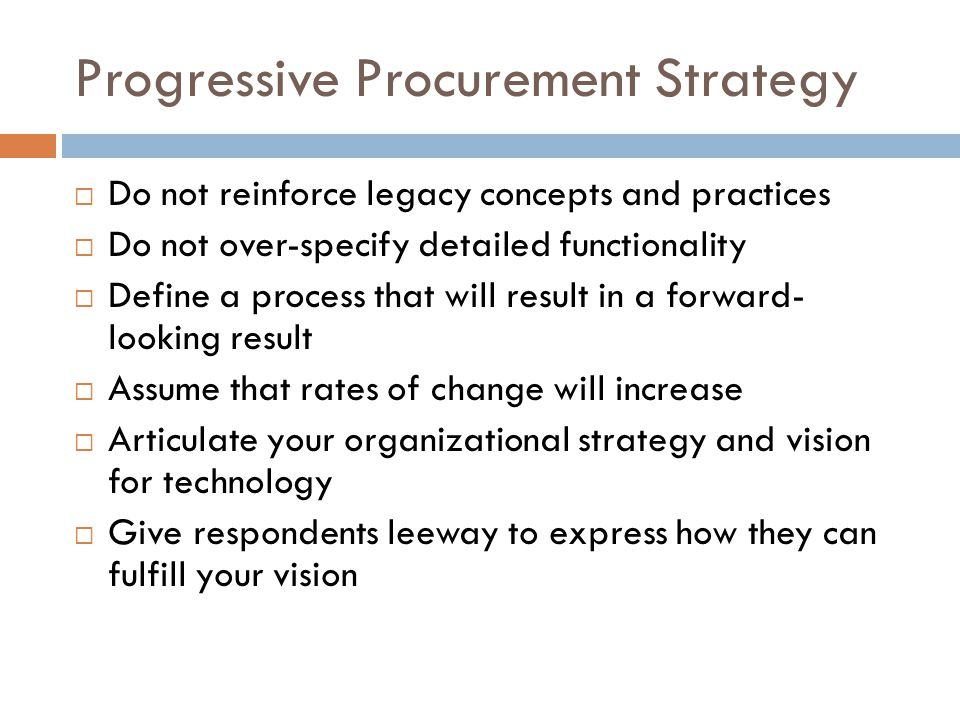 Progressive Procurement Strategy  Do not reinforce legacy concepts and practices  Do not over-specify detailed functionality  Define a process that will result in a forward- looking result  Assume that rates of change will increase  Articulate your organizational strategy and vision for technology  Give respondents leeway to express how they can fulfill your vision