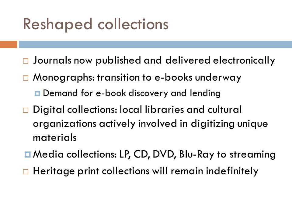 Reshaped collections  Journals now published and delivered electronically  Monographs: transition to e-books underway  Demand for e-book discovery and lending  Digital collections: local libraries and cultural organizations actively involved in digitizing unique materials  Media collections: LP, CD, DVD, Blu-Ray to streaming  Heritage print collections will remain indefinitely