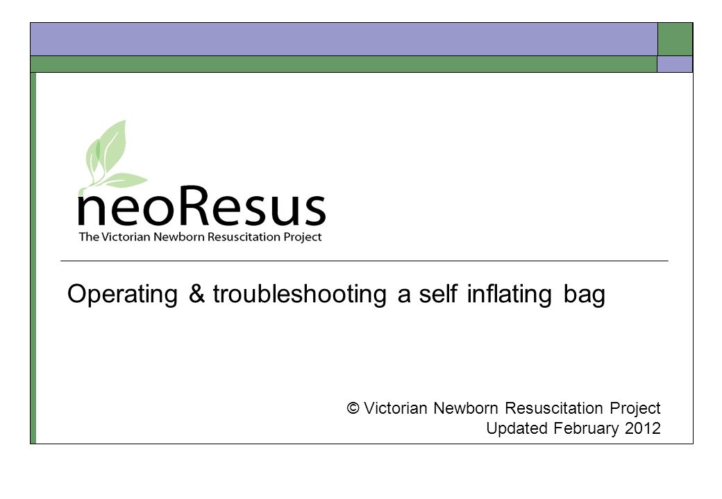 Operating & troubleshooting a self inflating bag © Victorian Newborn Resuscitation Project Updated February 2012
