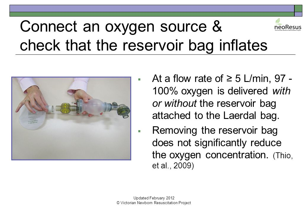 Connect an oxygen source & check that the reservoir bag inflates  At a flow rate of ≥ 5 L/min, 97 - 100% oxygen is delivered with or without the reservoir bag attached to the Laerdal bag.