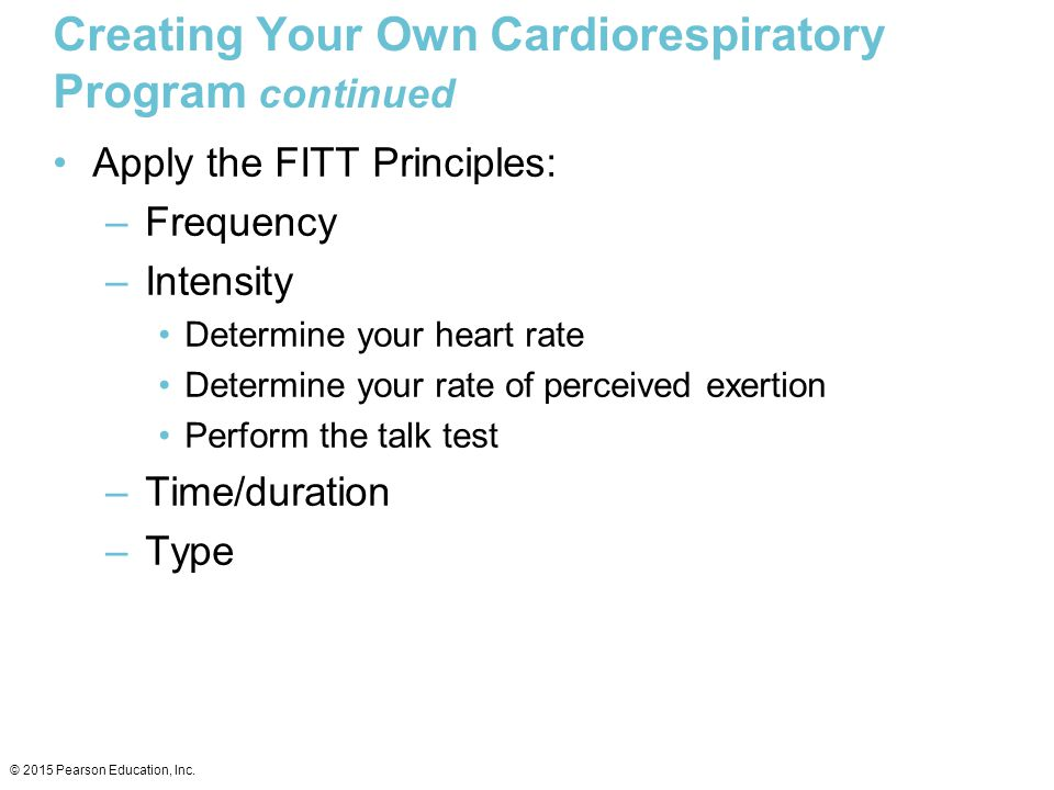 Creating Your Own Cardiorespiratory Program continued Apply the FITT Principles: –Frequency –Intensity Determine your heart rate Determine your rate o
