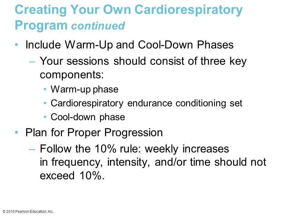 Creating Your Own Cardiorespiratory Program continued Include Warm-Up and Cool-Down Phases –Your sessions should consist of three key components: Warm
