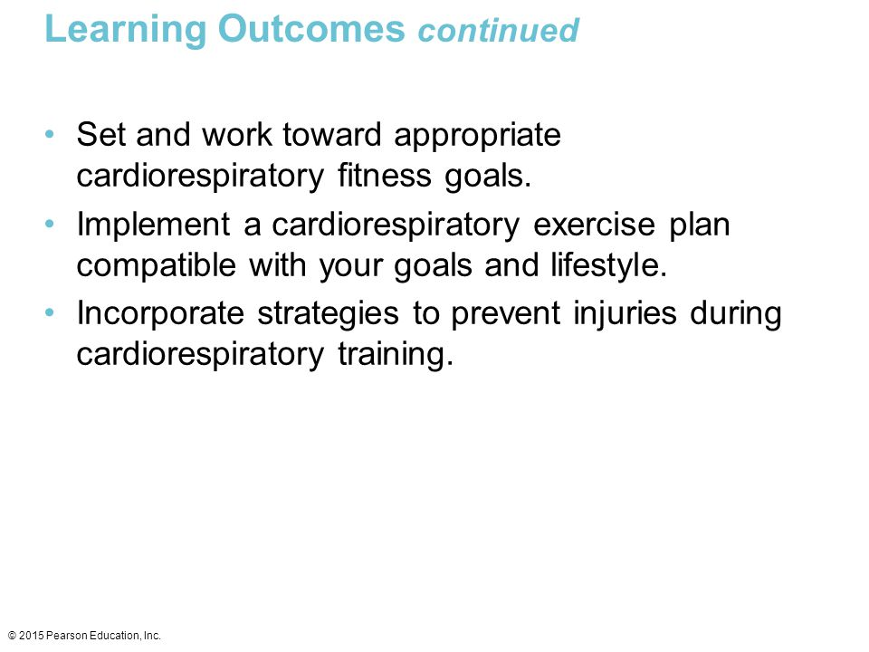 Learning Outcomes continued Set and work toward appropriate cardiorespiratory fitness goals. Implement a cardiorespiratory exercise plan compatible wi