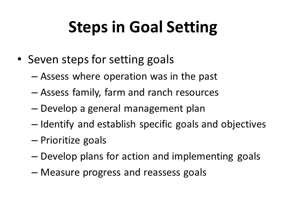 Steps in Goal Setting Seven steps for setting goals – Assess where operation was in the past – Assess family, farm and ranch resources – Develop a general management plan – Identify and establish specific goals and objectives – Prioritize goals – Develop plans for action and implementing goals – Measure progress and reassess goals