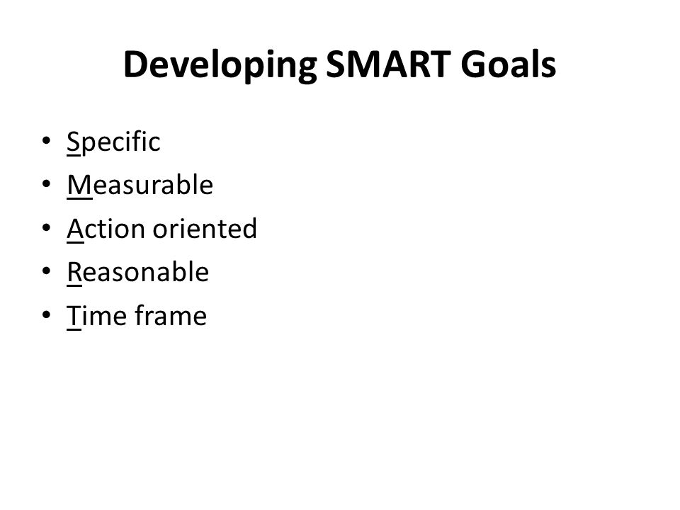 Developing SMART Goals Specific Measurable Action oriented Reasonable Time frame
