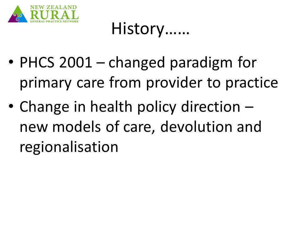 History…… PHCS 2001 – changed paradigm for primary care from provider to practice Change in health policy direction – new models of care, devolution and regionalisation