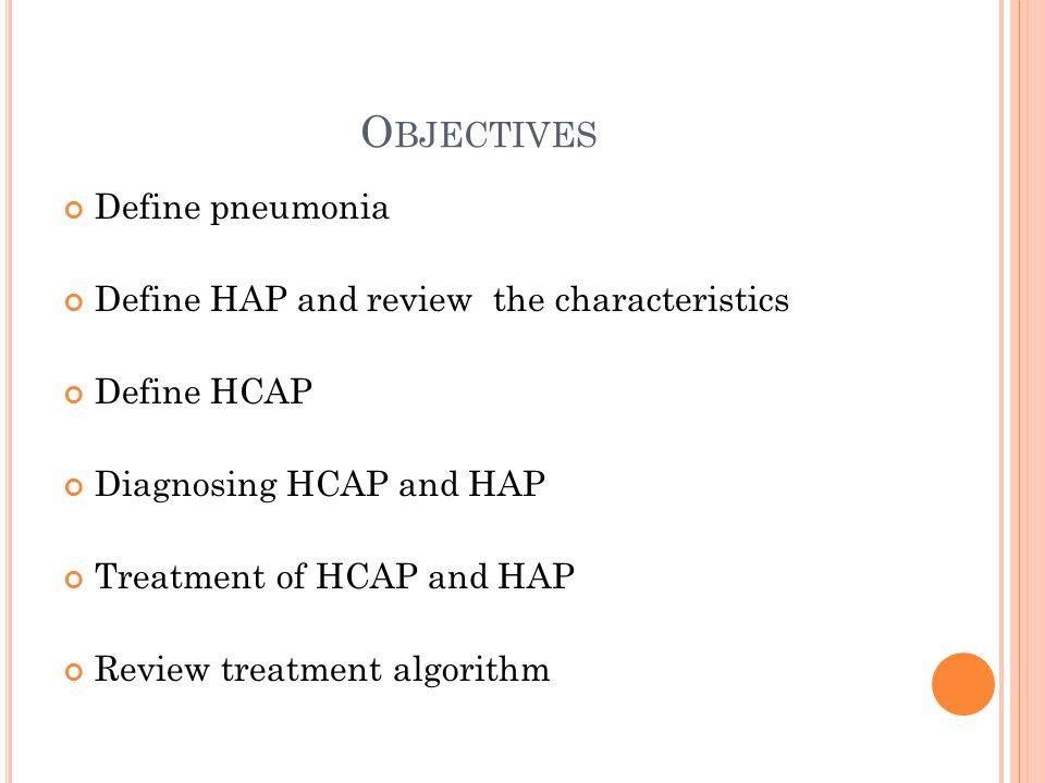 O BJECTIVES Define pneumonia Define HAP and review the characteristics Define HCAP Diagnosing HCAP and HAP Treatment of HCAP and HAP Review treatment algorithm